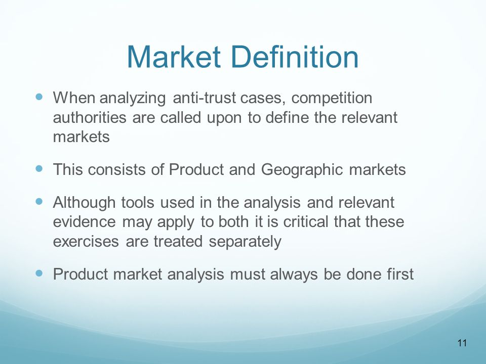 Market Definition When analyzing anti-trust cases, competition authorities are called upon to define the relevant markets This consists of Product and Geographic markets Although tools used in the analysis and relevant evidence may apply to both it is critical that these exercises are treated separately Product market analysis must always be done first 11