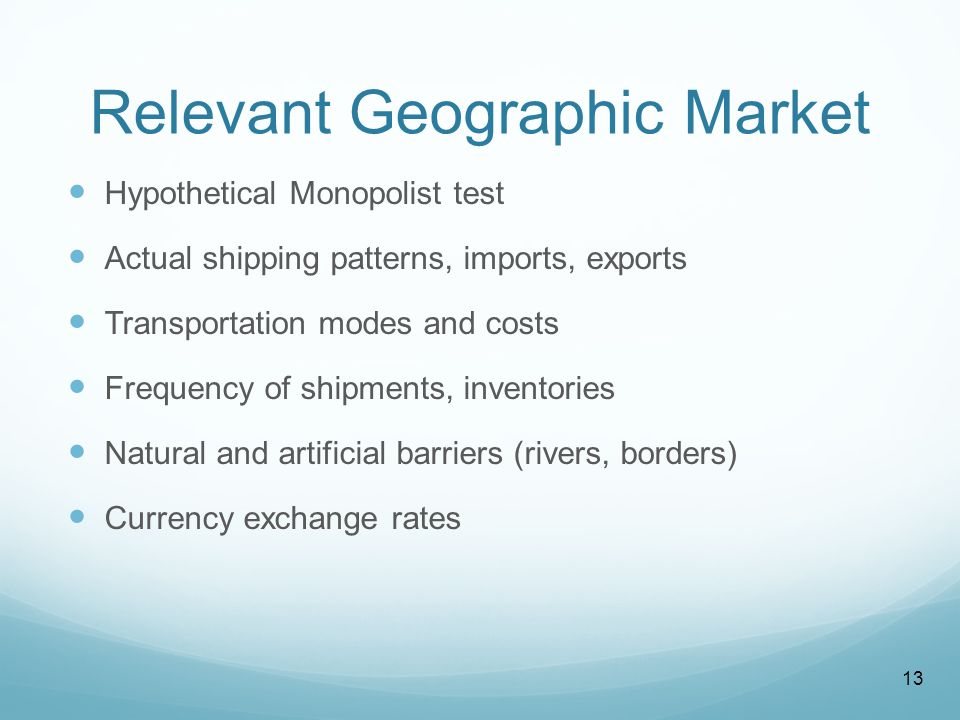 Relevant Geographic Market Hypothetical Monopolist test Actual shipping patterns, imports, exports Transportation modes and costs Frequency of shipments, inventories Natural and artificial barriers (rivers, borders) Currency exchange rates 13