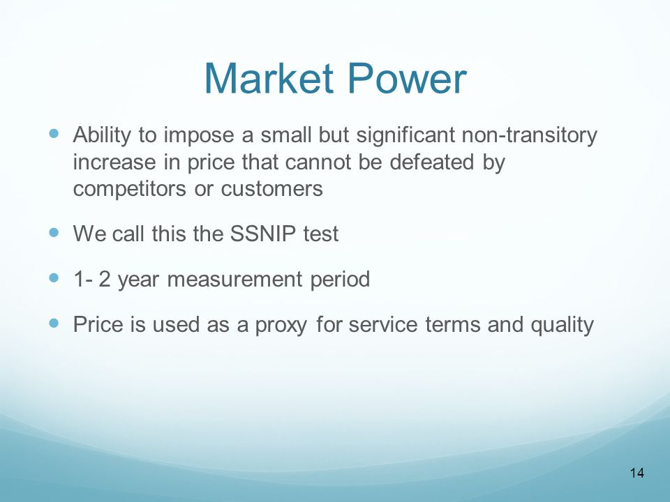 Market Power Ability to impose a small but significant non-transitory increase in price that cannot be defeated by competitors or customers We call this the SSNIP test 1- 2 year measurement period Price is used as a proxy for service terms and quality 14
