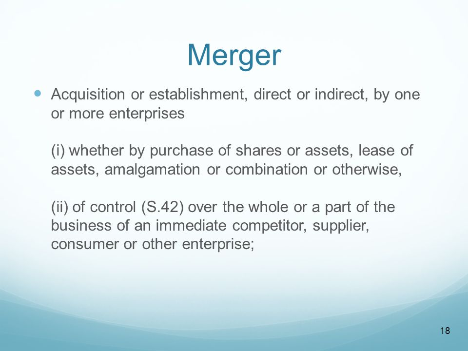 Merger Acquisition or establishment, direct or indirect, by one or more enterprises (i) whether by purchase of shares or assets, lease of assets, amalgamation or combination or otherwise, (ii) of control (S.42) over the whole or a part of the business of an immediate competitor, supplier, consumer or other enterprise; 18