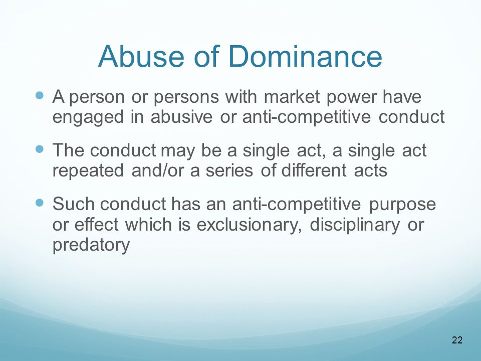 Abuse of Dominance A person or persons with market power have engaged in abusive or anti-competitive conduct The conduct may be a single act, a single act repeated and/or a series of different acts Such conduct has an anti-competitive purpose or effect which is exclusionary, disciplinary or predatory 22