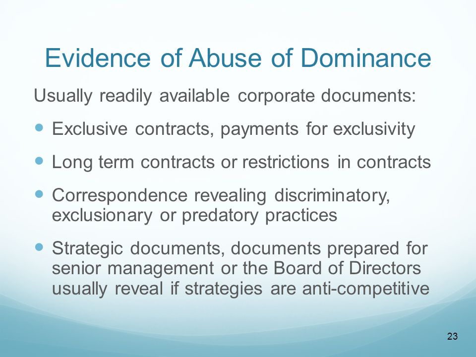 Evidence of Abuse of Dominance Usually readily available corporate documents: Exclusive contracts, payments for exclusivity Long term contracts or restrictions in contracts Correspondence revealing discriminatory, exclusionary or predatory practices Strategic documents, documents prepared for senior management or the Board of Directors usually reveal if strategies are anti-competitive 23