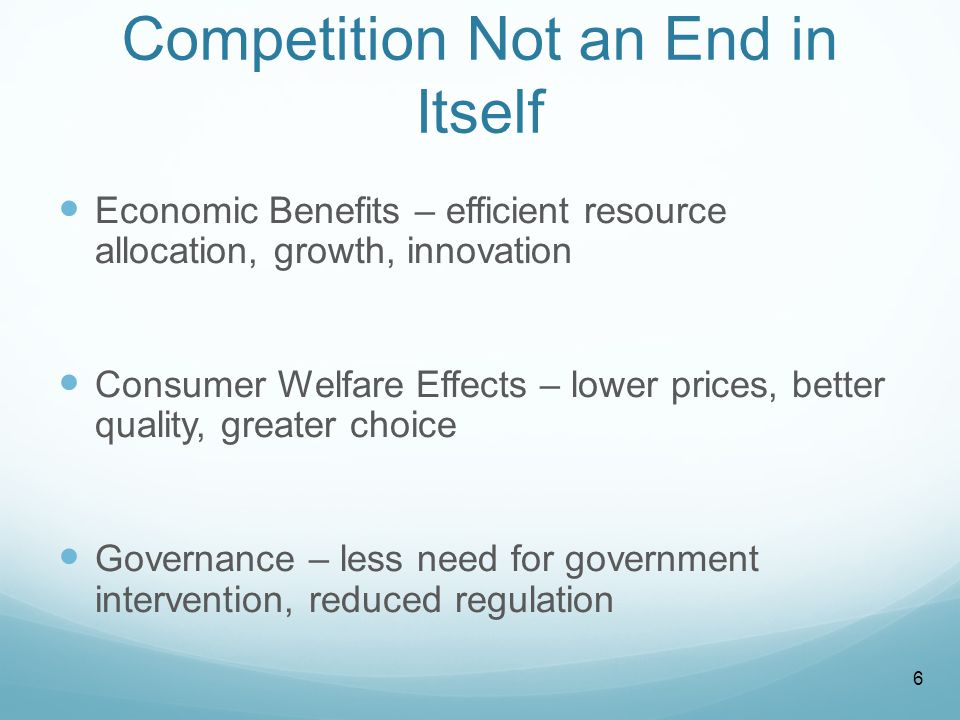Competition Not an End in Itself Economic Benefits – efficient resource allocation, growth, innovation Consumer Welfare Effects – lower prices, better quality, greater choice Governance – less need for government intervention, reduced regulation 6