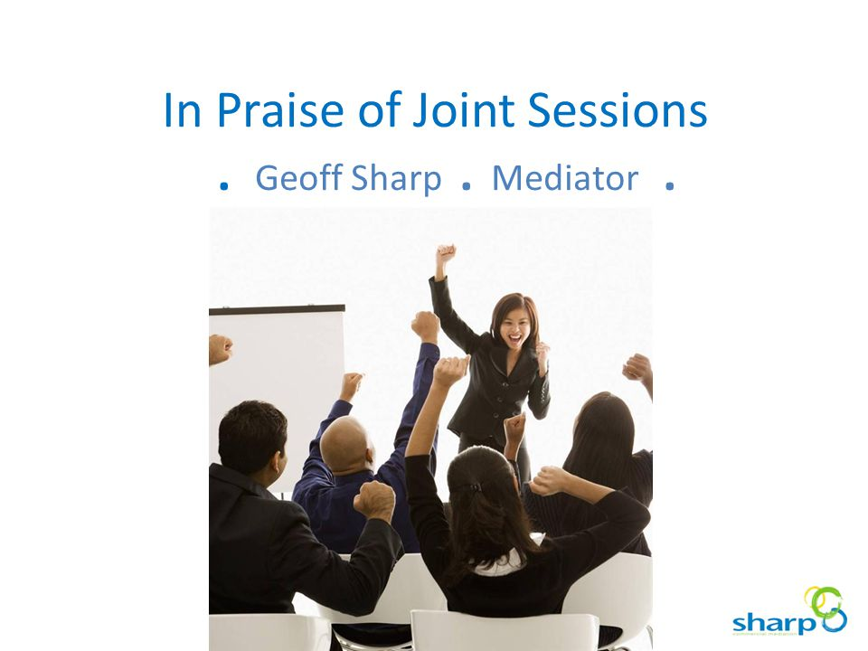 In Praise of Joint Sessions. Geoff Sharp. Mediator.