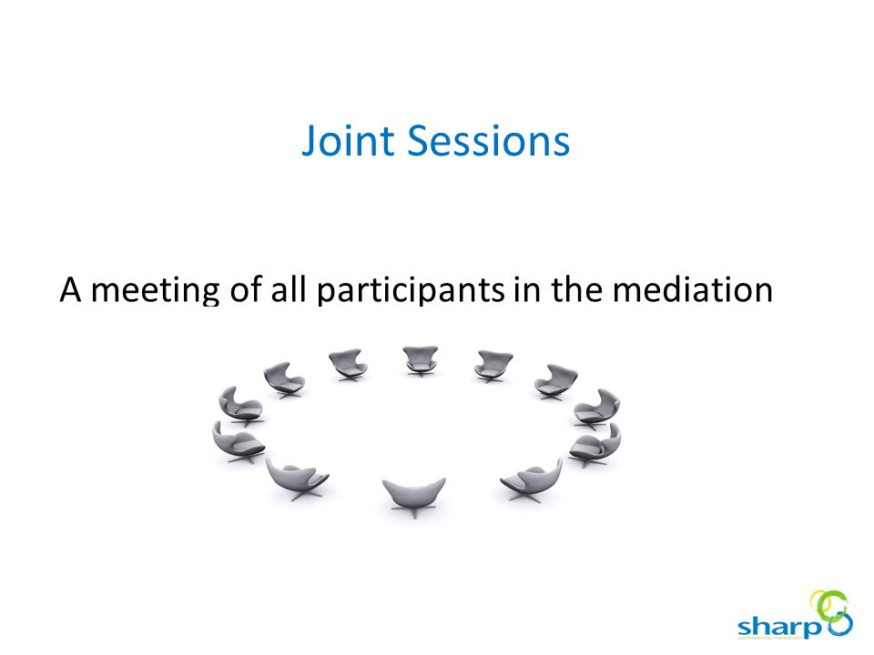 Joint Sessions A meeting of all participants in the mediation