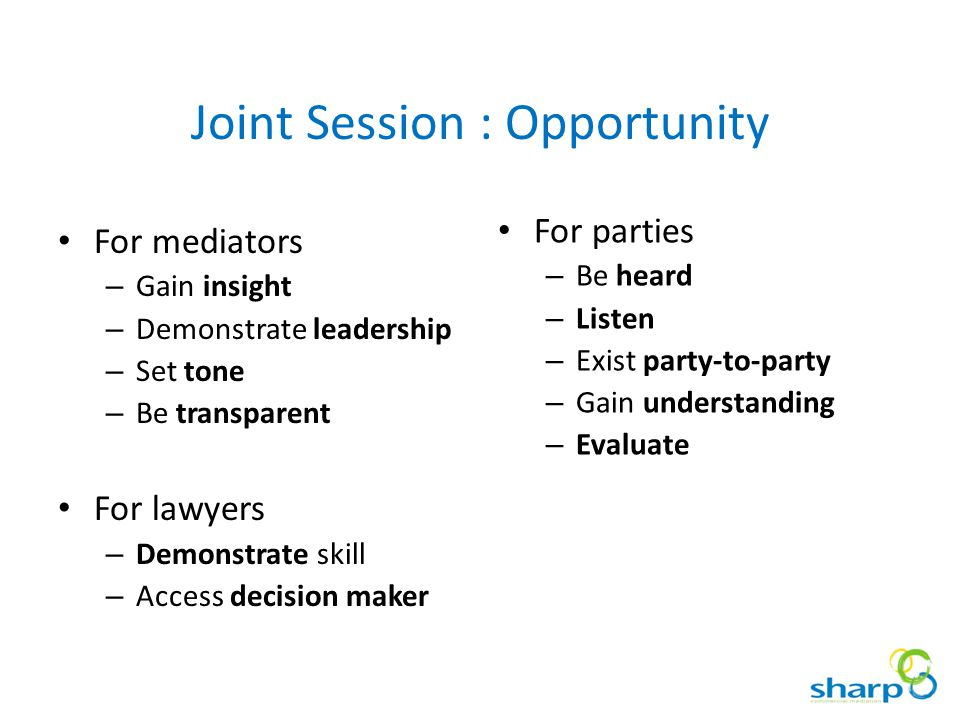 Joint Session : Opportunity For mediators – Gain insight – Demonstrate leadership – Set tone – Be transparent For lawyers – Demonstrate skill – Access decision maker For parties – Be heard – Listen – Exist party-to-party – Gain understanding – Evaluate
