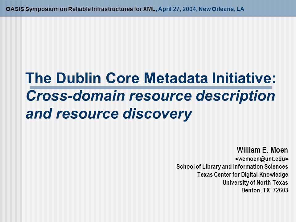 The Dublin Core Metadata Initiative: Cross-domain resource description and resource discovery OASIS Symposium on Reliable Infrastructures for XML, April 27, 2004, New Orleans, LA William E.