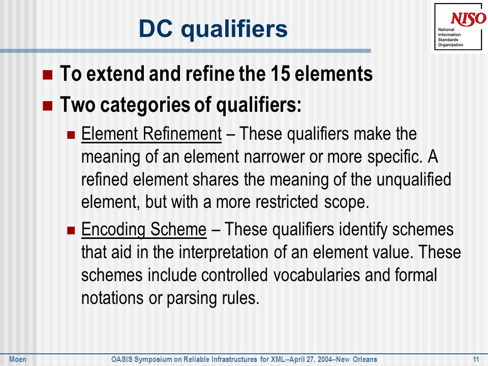 Moen OASIS Symposium on Reliable Infrastructures for XML--April 27, 2004--New Orleans 11 DC qualifiers To extend and refine the 15 elements Two categories of qualifiers: Element Refinement – These qualifiers make the meaning of an element narrower or more specific.