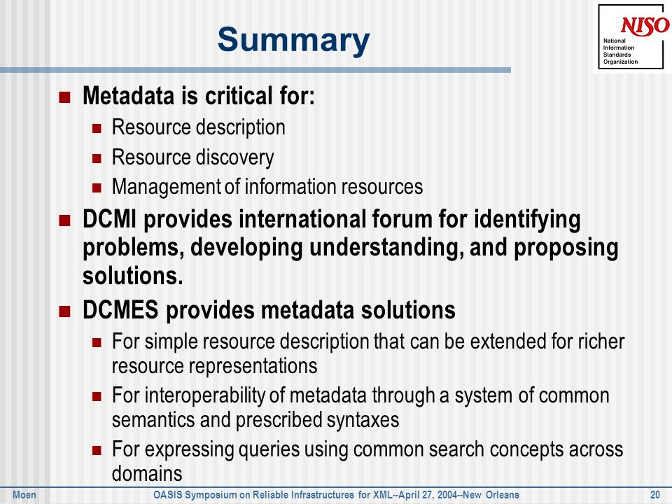 Moen OASIS Symposium on Reliable Infrastructures for XML--April 27, 2004--New Orleans 20 Summary Metadata is critical for: Resource description Resource discovery Management of information resources DCMI provides international forum for identifying problems, developing understanding, and proposing solutions.