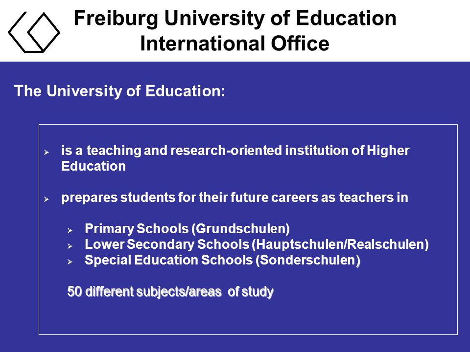 The University of Education:  is a teaching and research-oriented institution of Higher Education  prepares students for their future careers as teachers in  Primary Schools (Grundschulen)  Lower Secondary Schools (Hauptschulen/Realschulen) )  Special Education Schools (Sonderschulen) 50 different subjects/areas of study
