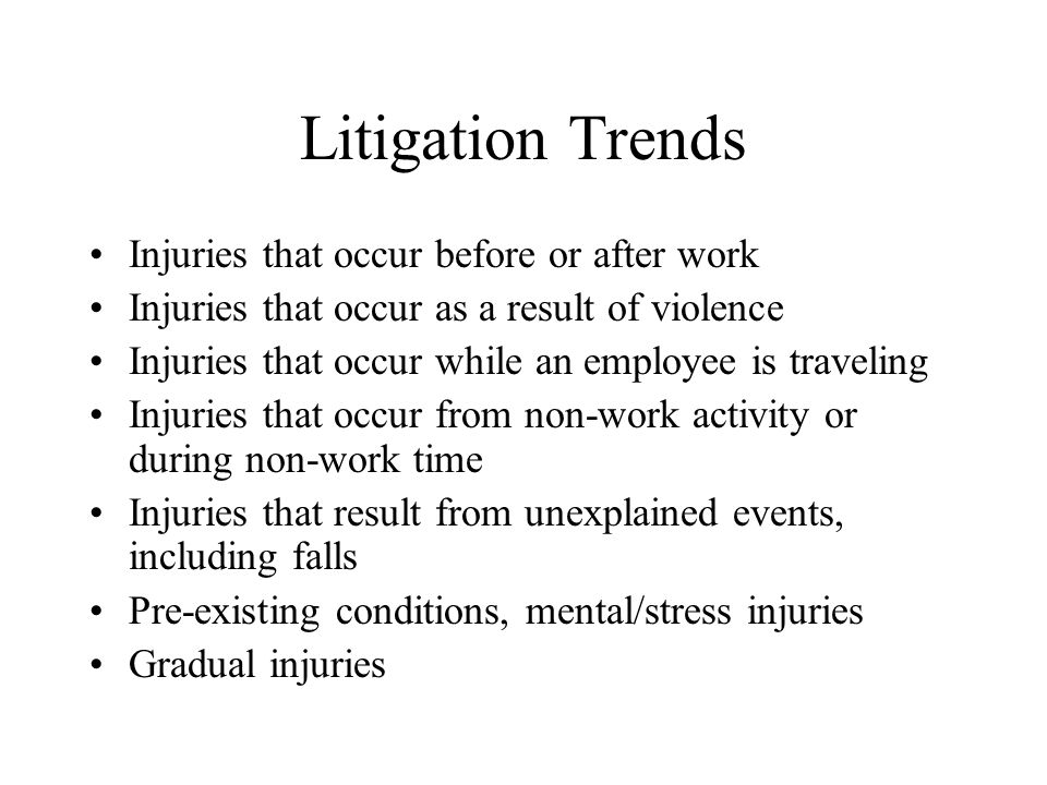 Litigation Trends Injuries that occur before or after work Injuries that occur as a result of violence Injuries that occur while an employee is traveling Injuries that occur from non-work activity or during non-work time Injuries that result from unexplained events, including falls Pre-existing conditions, mental/stress injuries Gradual injuries