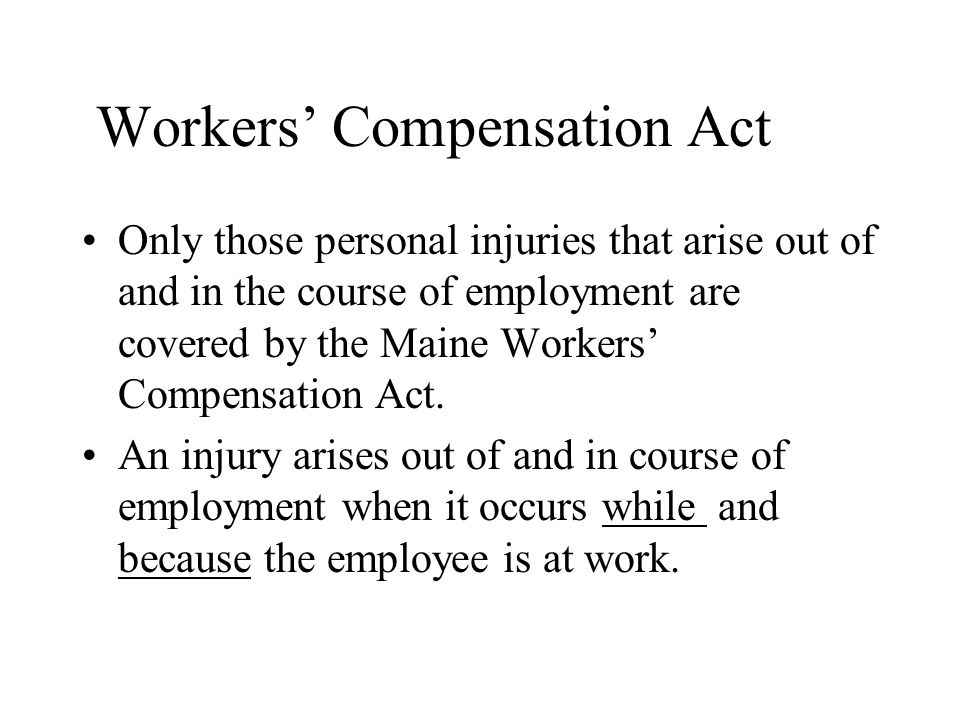 Workers' Compensation Act Only those personal injuries that arise out of and in the course of employment are covered by the Maine Workers' Compensation Act.