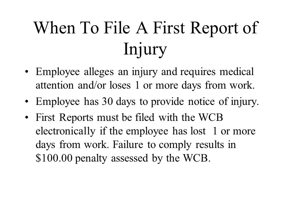 When To File A First Report of Injury Employee alleges an injury and requires medical attention and/or loses 1 or more days from work.