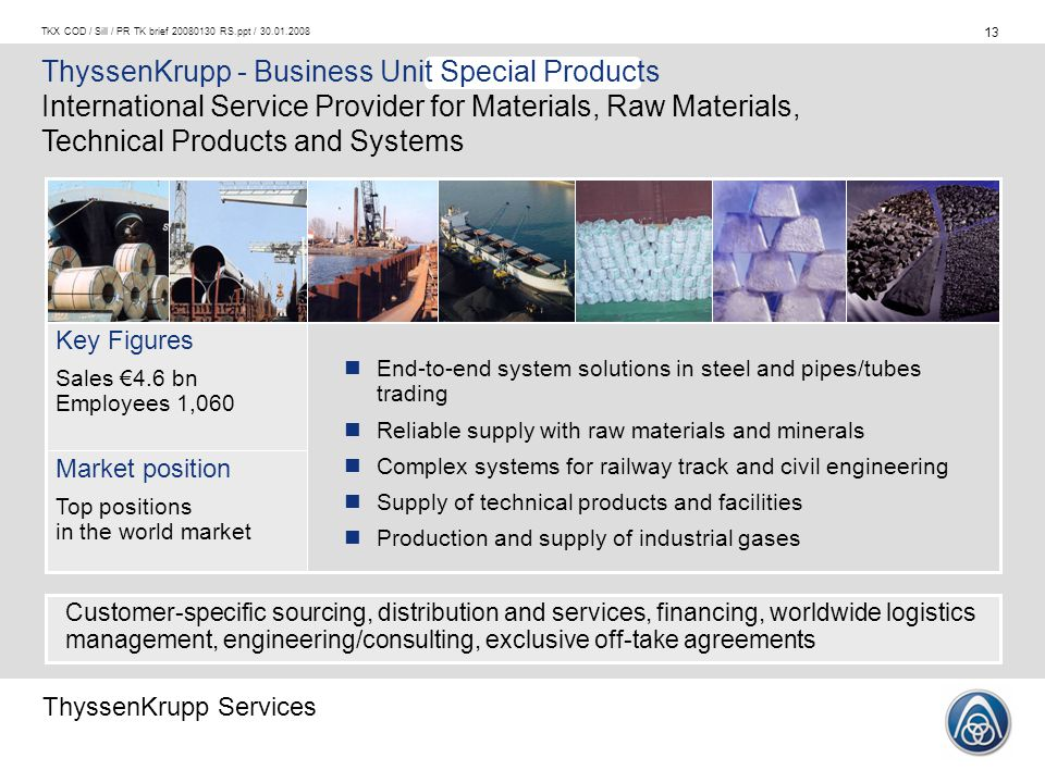 ThyssenKrupp Services 13 TKX COD / Sill / PR TK brief 20080130 RS.ppt / 30.01.2008 ThyssenKrupp - Business Unit Special Products International Service Provider for Materials, Raw Materials, Technical Products and Systems Key Figures Sales €4.6 bn Employees 1,060 Market position Top positions in the world market End-to-end system solutions in steel and pipes/tubes trading Reliable supply with raw materials and minerals Complex systems for railway track and civil engineering Supply of technical products and facilities Production and supply of industrial gases Customer-specific sourcing, distribution and services, financing, worldwide logistics management, engineering/consulting, exclusive off-take agreements