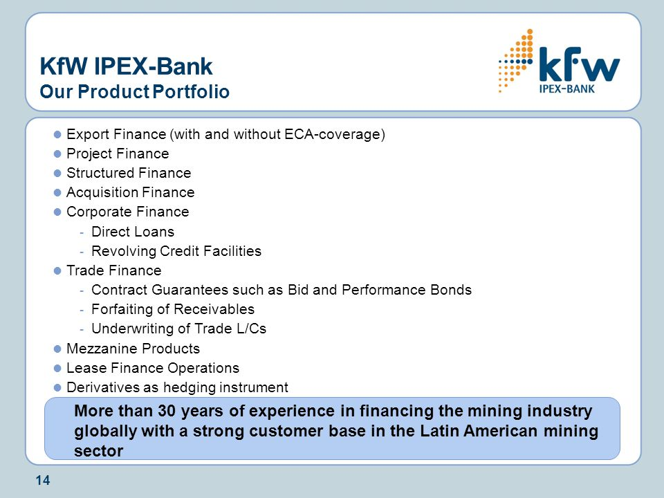 14 Export Finance (with and without ECA-coverage) Project Finance Structured Finance Acquisition Finance Corporate Finance - Direct Loans - Revolving Credit Facilities Trade Finance - Contract Guarantees such as Bid and Performance Bonds - Forfaiting of Receivables - Underwriting of Trade L/Cs Mezzanine Products Lease Finance Operations Derivatives as hedging instrument KfW IPEX-Bank Our Product Portfolio More than 30 years of experience in financing the mining industry globally with a strong customer base in the Latin American mining sector