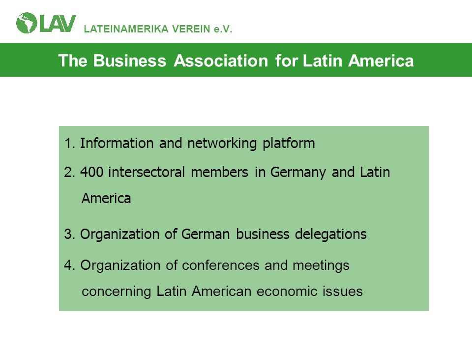 LATEINAMERIKA VEREIN e.V. 1. Information and networking platform 2. 400 intersectoral members in Germany and Latin America 3. Organization of German b