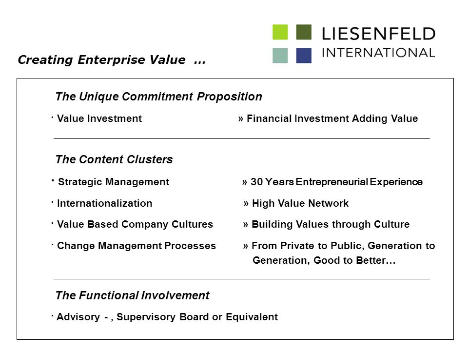 · Strategic Management » 30 Years Entrepreneurial Experience · Internationalization » High Value Network · Value Based Company Cultures » Building Values through Culture · Change Management Processes » From Private to Public, Generation to Generation, Good to Better… The Content Clusters Creating Enterprise Value … The Unique Commitment Proposition · Value Investment» Financial Investment Adding Value The Functional Involvement · Advisory -, Supervisory Board or Equivalent