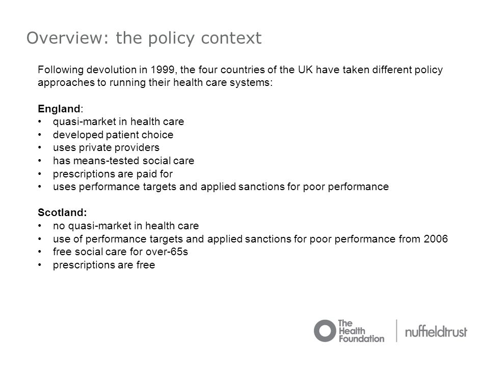 Overview: the policy context Following devolution in 1999, the four countries of the UK have taken different policy approaches to running their health care systems: England: quasi-market in health care developed patient choice uses private providers has means-tested social care prescriptions are paid for uses performance targets and applied sanctions for poor performance Scotland: no quasi-market in health care use of performance targets and applied sanctions for poor performance from 2006 free social care for over-65s prescriptions are free