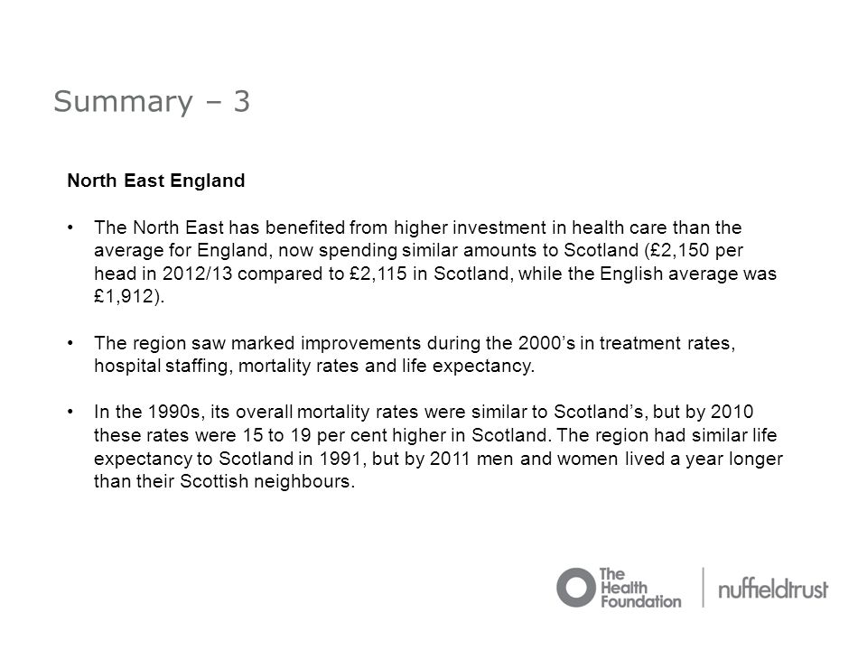 Summary – 3 North East England The North East has benefited from higher investment in health care than the average for England, now spending similar amounts to Scotland (£2,150 per head in 2012/13 compared to £2,115 in Scotland, while the English average was £1,912).