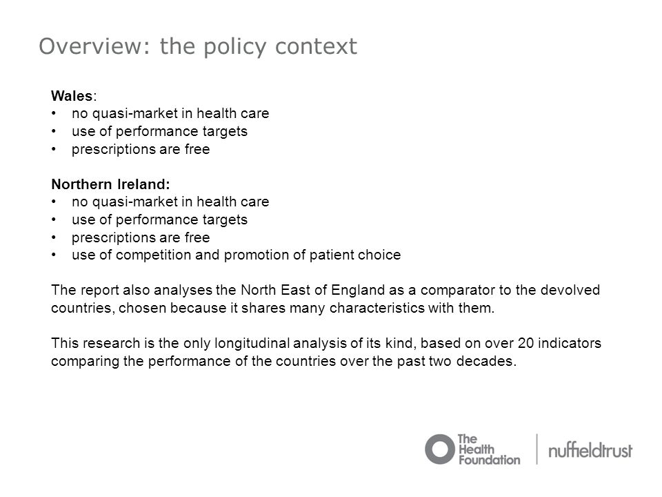 Overview: the policy context Wales: no quasi-market in health care use of performance targets prescriptions are free Northern Ireland: no quasi-market in health care use of performance targets prescriptions are free use of competition and promotion of patient choice The report also analyses the North East of England as a comparator to the devolved countries, chosen because it shares many characteristics with them.