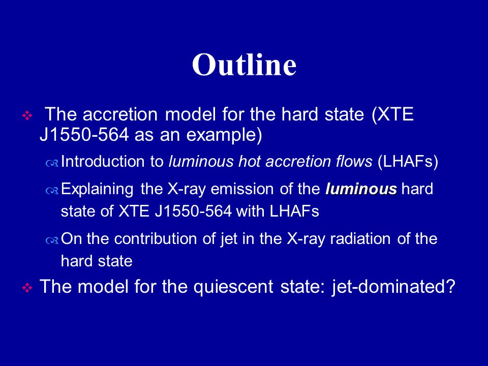 Outline  The accretion model for the hard state (XTE J1550-564 as an example)  Introduction to luminous hot accretion flows (LHAFs) luminous  Explaining the X-ray emission of the luminous hard state of XTE J1550-564 with LHAFs  On the contribution of jet in the X-ray radiation of the hard state  The model for the quiescent state: jet-dominated