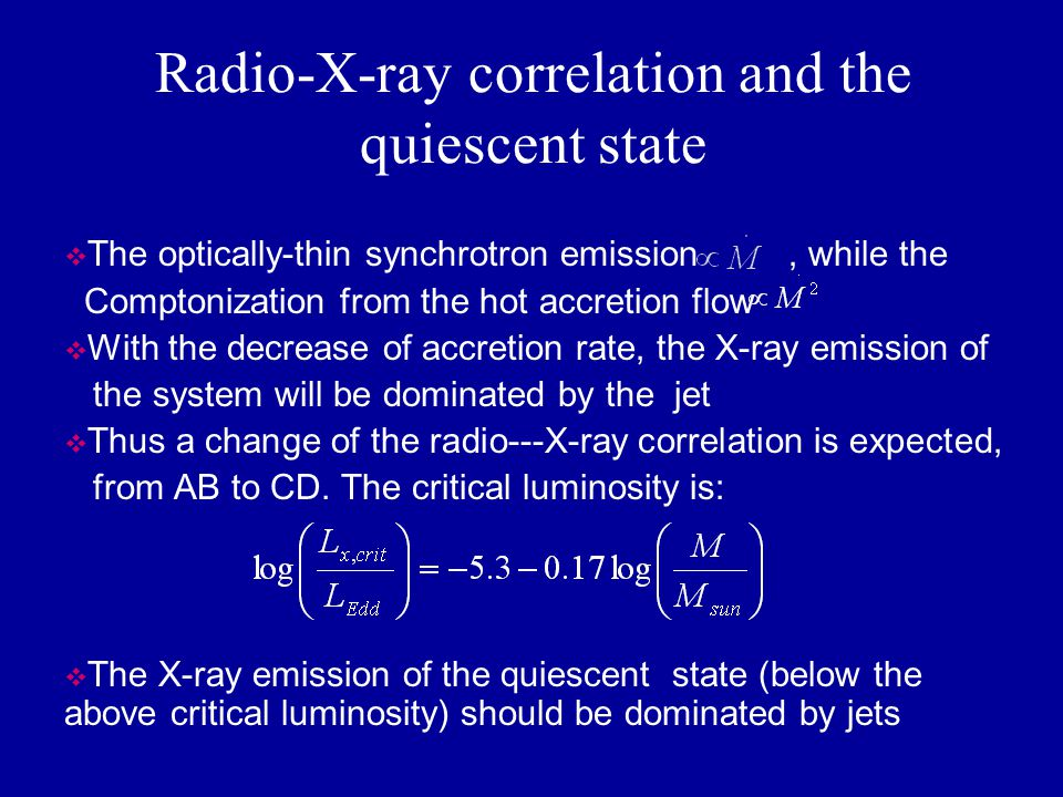 Radio-X-ray correlation and the quiescent state  The optically-thin synchrotron emission, while the Comptonization from the hot accretion flow  With the decrease of accretion rate, the X-ray emission of the system will be dominated by the jet  Thus a change of the radio---X-ray correlation is expected, from AB to CD.