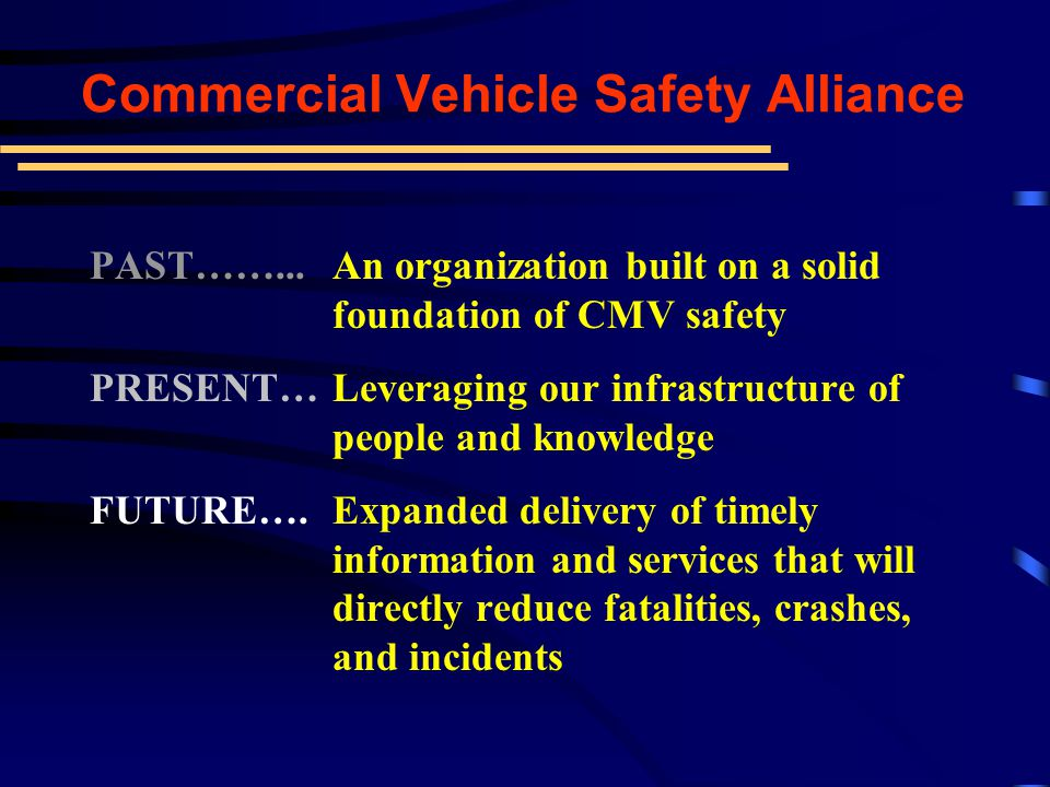 Vision An environment free of commercial vehicle accidents and incidents Mission Achieve uniformity and reciprocity of commercial vehicle inspections and enforcement activities throughout North America through effective motor carrier, driver, vehicle and cargo safety standards, compliance, education, and enforcement Commercial Vehicle Safety Alliance