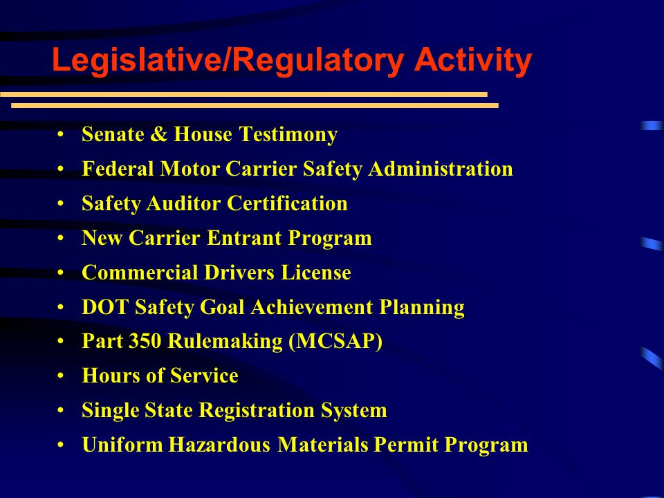 Senate & House Testimony Federal Motor Carrier Safety Administration Safety Auditor Certification New Carrier Entrant Program Commercial Drivers License DOT Safety Goal Achievement Planning Part 350 Rulemaking (MCSAP) Hours of Service Single State Registration System Uniform Hazardous Materials Permit Program Legislative/Regulatory Activity