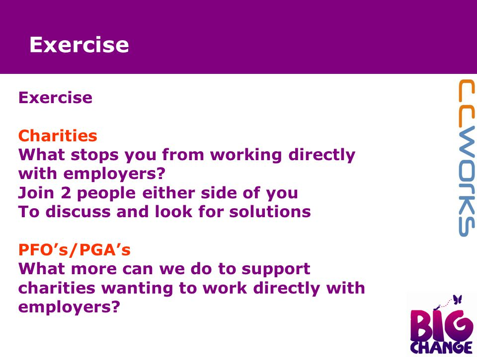 Exercise Charities What stops you from working directly with employers? Join 2 people either side of you To discuss and look for solutions PFO's/PGA's