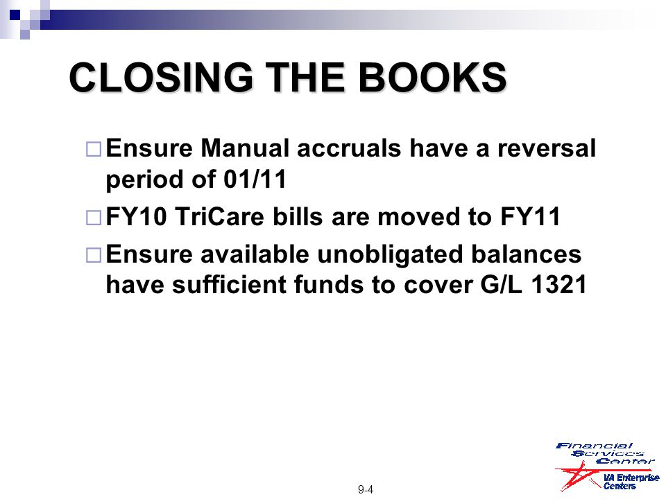 CLOSING THE BOOKS  Ensure Manual accruals have a reversal period of 01/11  FY10 TriCare bills are moved to FY11  Ensure available unobligated balan