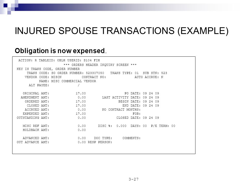 INJURED SPOUSE TRANSACTIONS (EXAMPLE) Obligation is now expensed. ACTION: R TABLEID: OBLH USERID: S104 FIH *** ORDERS HEADER INQUIRY SCREEN *** KEY IS