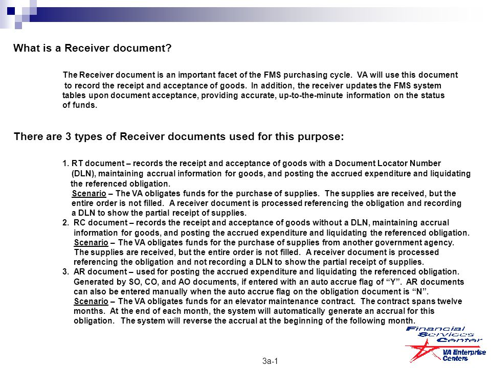 3a-1 What is a Receiver document? The Receiver document is an important facet of the FMS purchasing cycle. VA will use this document to record the rec