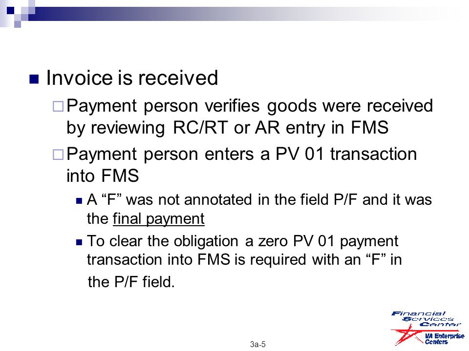 Invoice is received  Payment person verifies goods were received by reviewing RC/RT or AR entry in FMS  Payment person enters a PV 01 transaction in