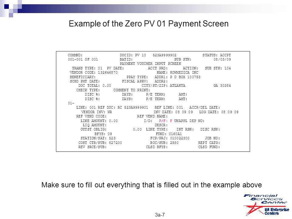 Example of the Zero PV 01 Payment Screen COMMND: DOCID: PV 10 523A9999902 STATUS: ACCPT 001-001 OF 001 BATID: SUB STN: 08/03/09 PAYMENT VOUCHER INPUT