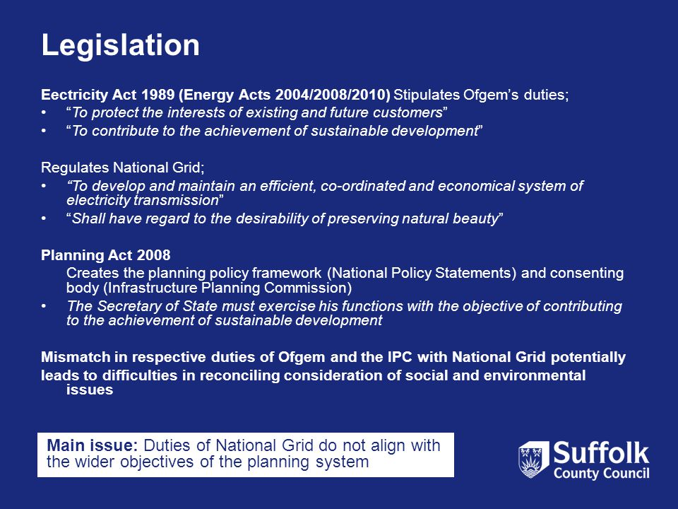 Legislation Eectricity Act 1989 (Energy Acts 2004/2008/2010) Stipulates Ofgem's duties; To protect the interests of existing and future customers To contribute to the achievement of sustainable development Regulates National Grid; To develop and maintain an efficient, co-ordinated and economical system of electricity transmission Shall have regard to the desirability of preserving natural beauty Planning Act 2008 Creates the planning policy framework (National Policy Statements) and consenting body (Infrastructure Planning Commission) The Secretary of State must exercise his functions with the objective of contributing to the achievement of sustainable development Mismatch in respective duties of Ofgem and the IPC with National Grid potentially leads to difficulties in reconciling consideration of social and environmental issues Main issue: Duties of National Grid do not align with the wider objectives of the planning system