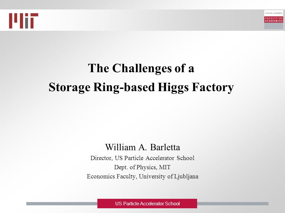 US Particle Accelerator School The Challenges of a Storage Ring-based Higgs Factory William A. Barletta Director, US Particle Accelerator School Dept.
