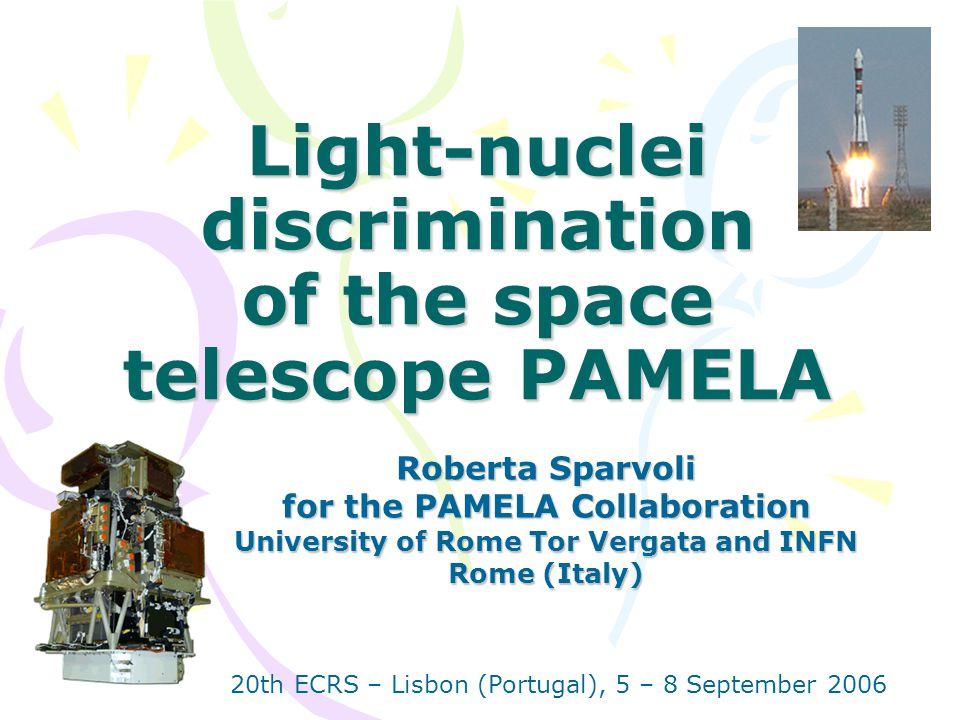Light-nuclei discrimination of the space telescope PAMELA Roberta Sparvoli for the PAMELA Collaboration University of Rome Tor Vergata and INFN Rome (Italy) 20th ECRS – Lisbon (Portugal), 5 – 8 September 2006