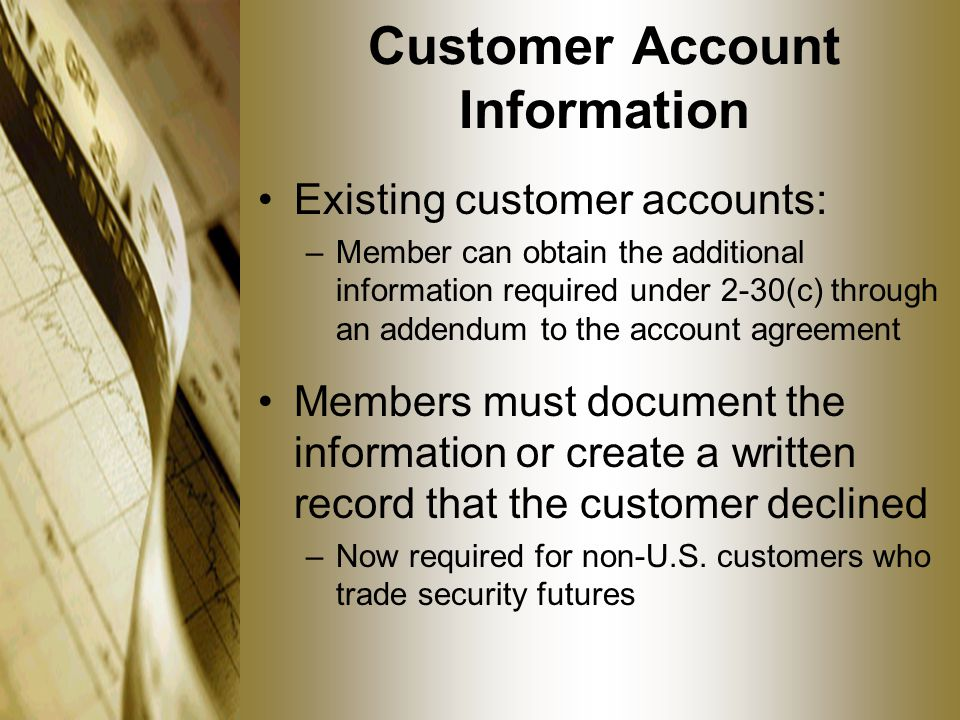 Customer Account Information Existing customer accounts: –Member can obtain the additional information required under 2-30(c) through an addendum to the account agreement Members must document the information or create a written record that the customer declined –Now required for non-U.S.
