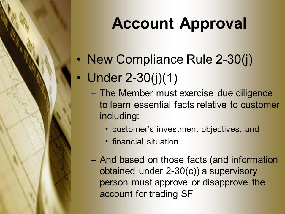 Account Approval New Compliance Rule 2-30(j) Under 2-30(j)(1) –The Member must exercise due diligence to learn essential facts relative to customer including: customer's investment objectives, and financial situation –And based on those facts (and information obtained under 2-30(c)) a supervisory person must approve or disapprove the account for trading SF