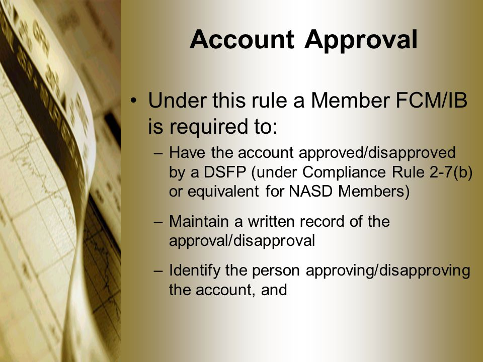 Account Approval Under this rule a Member FCM/IB is required to: –Have the account approved/disapproved by a DSFP (under Compliance Rule 2-7(b) or equivalent for NASD Members) –Maintain a written record of the approval/disapproval –Identify the person approving/disapproving the account, and