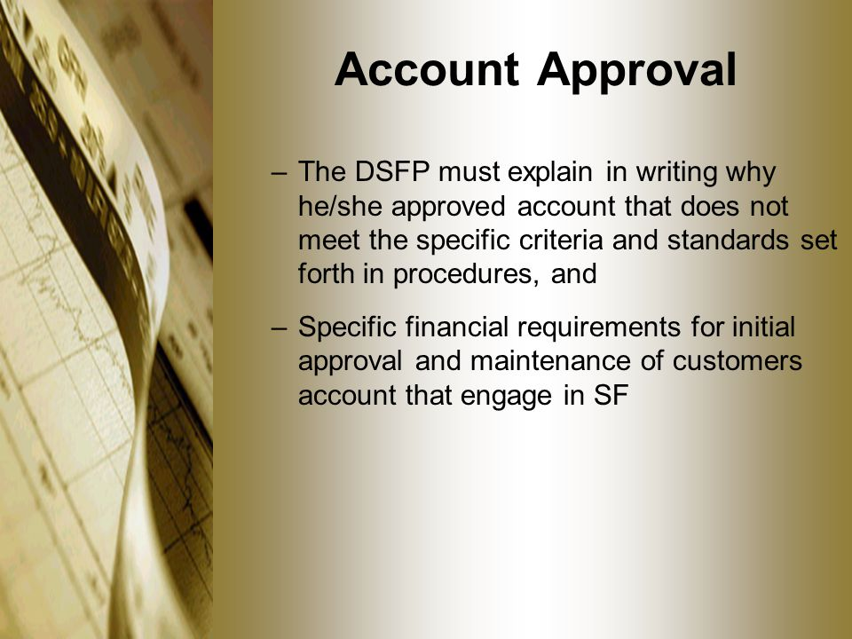 Account Approval –The DSFP must explain in writing why he/she approved account that does not meet the specific criteria and standards set forth in procedures, and –Specific financial requirements for initial approval and maintenance of customers account that engage in SF