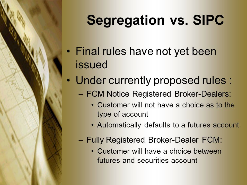 Segregation vs. SIPC Final rules have not yet been issued Under currently proposed rules : –FCM Notice Registered Broker-Dealers: Customer will not ha