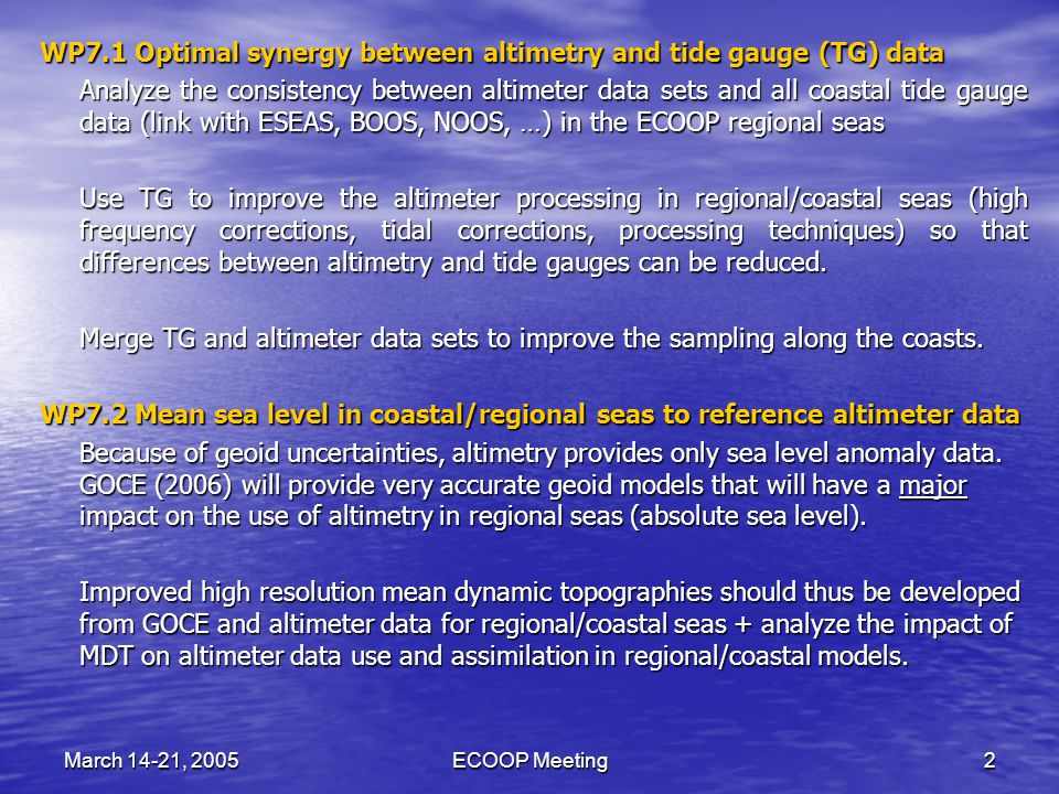 March 14-21, 2005ECOOP Meeting2 WP7.1 Optimal synergy between altimetry and tide gauge (TG) data Analyze the consistency between altimeter data sets and all coastal tide gauge data (link with ESEAS, BOOS, NOOS, …) in the ECOOP regional seas Use TG to improve the altimeter processing in regional/coastal seas (high frequency corrections, tidal corrections, processing techniques) so that differences between altimetry and tide gauges can be reduced.