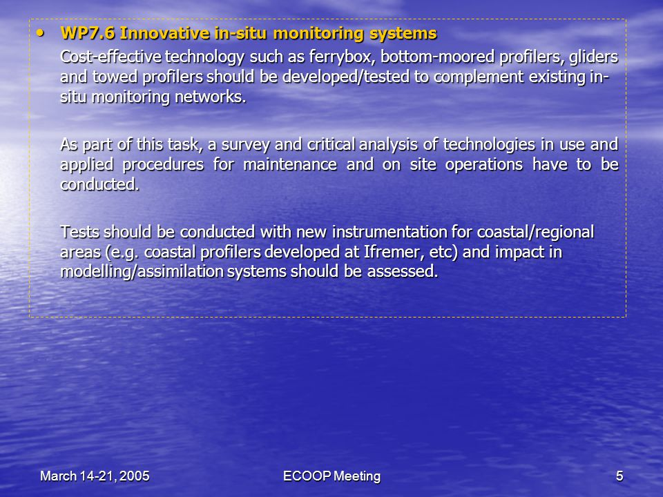 March 14-21, 2005ECOOP Meeting6 WP7.7 Improved wind products in coastal seas WP7.7 Improved wind products in coastal seas Coastal/regional systems require forcing fields at high space and time resolution.