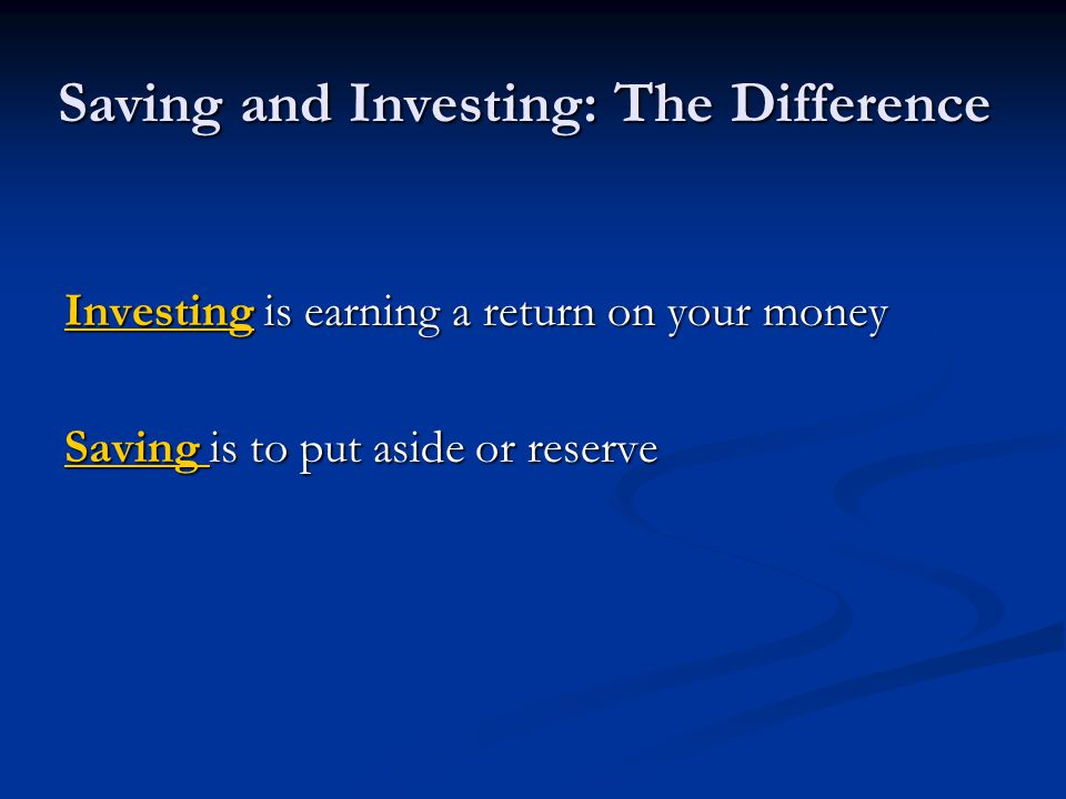 Saving and Investing: The Difference Investing is earning a return on your money Saving is to put aside or reserve