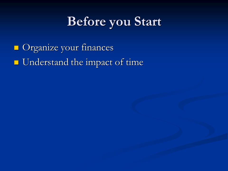 Before you Start Organize your finances Organize your finances Understand the impact of time Understand the impact of time