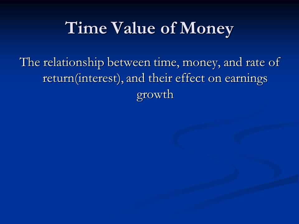 Time Value of Money The relationship between time, money, and rate of return(interest), and their effect on earnings growth