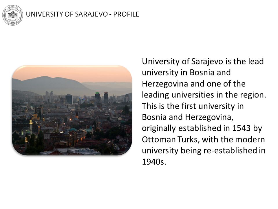 UNIVERSITY OF SARAJEVO - PROFILE University of Sarajevo is the lead university in Bosnia and Herzegovina and one of the leading universities in the region.