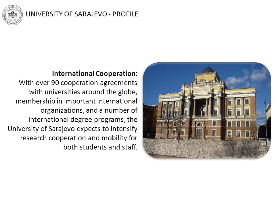 International Cooperation: With over 90 cooperation agreements with universities around the globe, membership in important international organizations, and a number of international degree programs, the University of Sarajevo expects to intensify research cooperation and mobility for both students and staff.