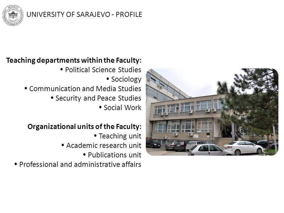 Teaching departments within the Faculty:  Political Science Studies  Sociology  Communication and Media Studies  Security and Peace Studies  Social Work Organizational units of the Faculty:  Teaching unit  Academic research unit  Publications unit  Professional and administrative affairs UNIVERSITY OF SARAJEVO - PROFILE